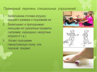 Примерный перечень специальных упражнений : Захватываем стопами игрушку средн