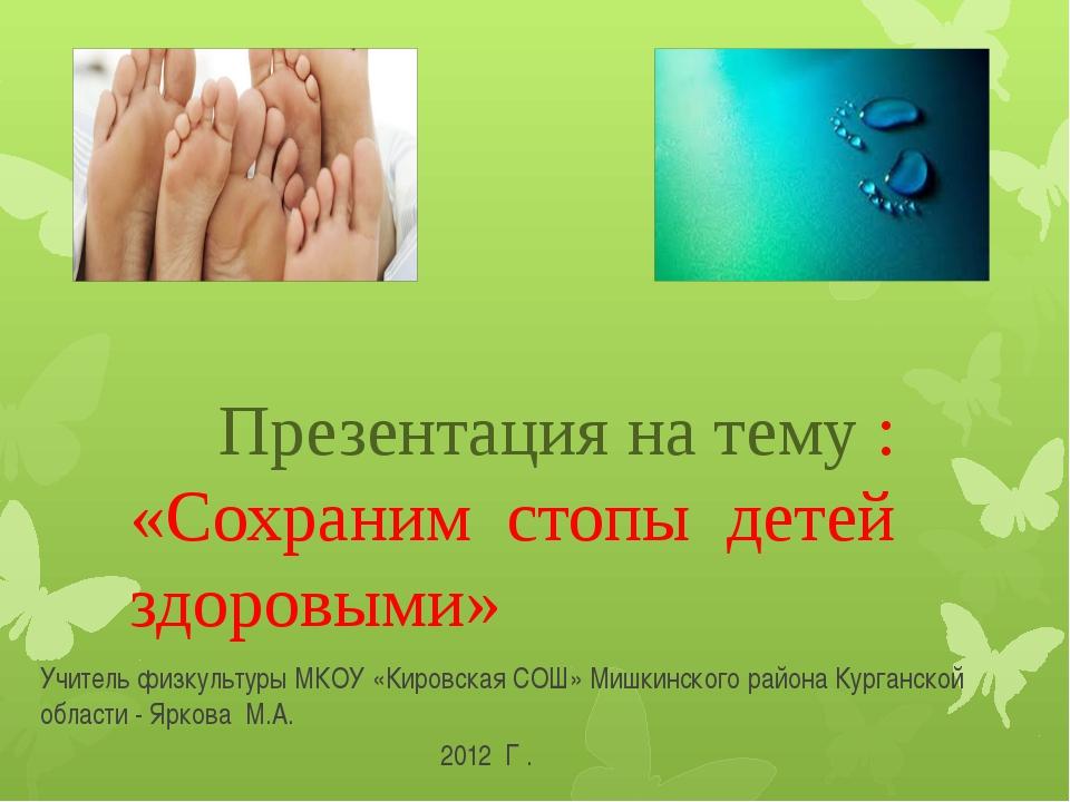 Презентация на тему : «Сохраним стопы детей здоровыми» Учитель физкультуры М...