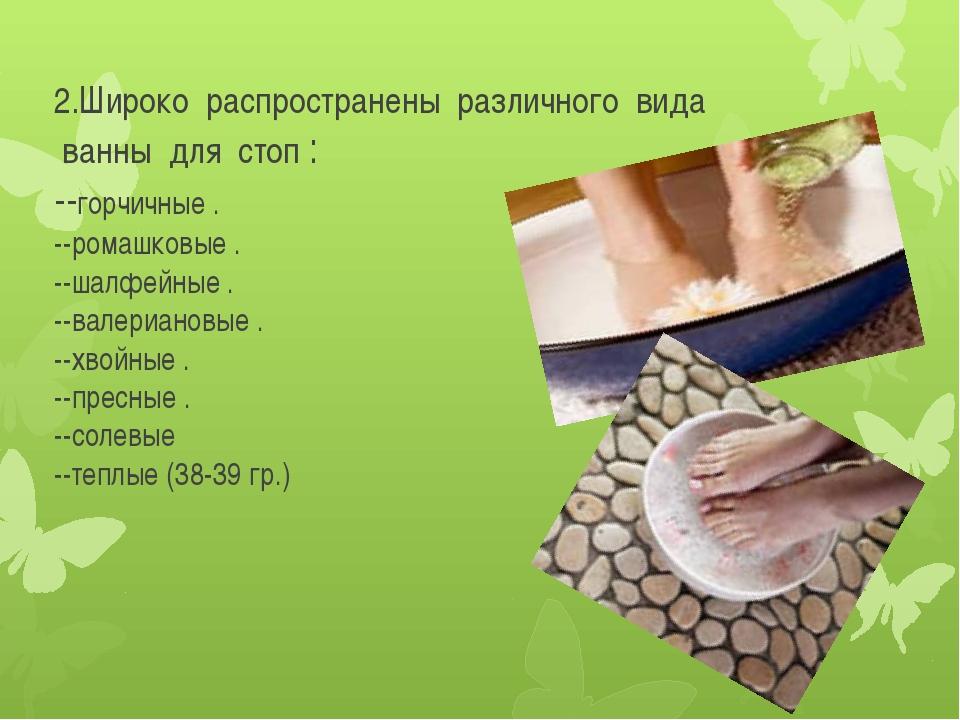 2.Широко распространены различного вида ванны для стоп : --горчичные . --рома...
