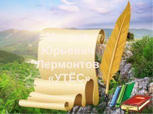 Михаил Юрьевич Лермонтов «УТЁС»
