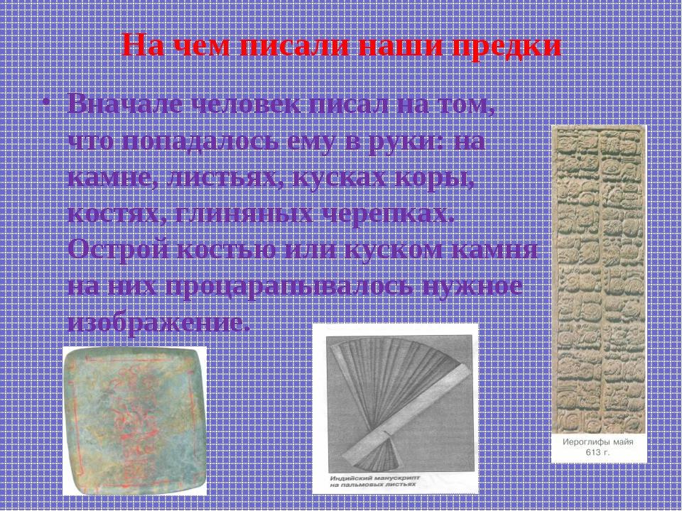На чем писали наши предки Вначале человек писал на том, что попадалось ему в...