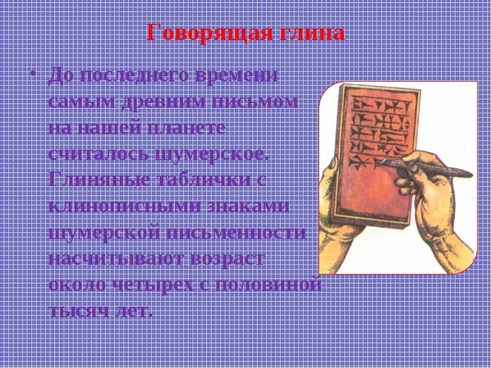 Говорящая глина До последнего времени самым древним письмом на нашей планете...