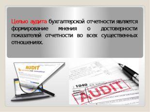 Целью аудита бухгалтерской отчетностиявляется формирование мнения о достовер