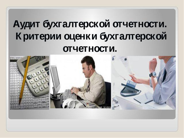 Аудит бухгалтерской отчетности. Критерии оценки бухгалтерской отчетности.