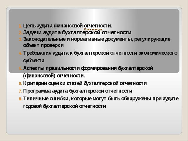 План занятия: Цель аудита финансовой отчетности. Задачи аудита бухгалтерской...