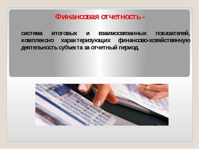 Финансовая отчетность - система итоговых и взаимосвязанных показателей, компл...