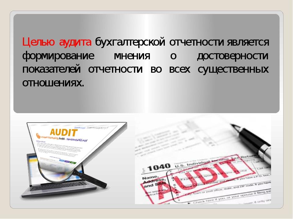 Целью аудита бухгалтерской отчетностиявляется формирование мнения о достовер...