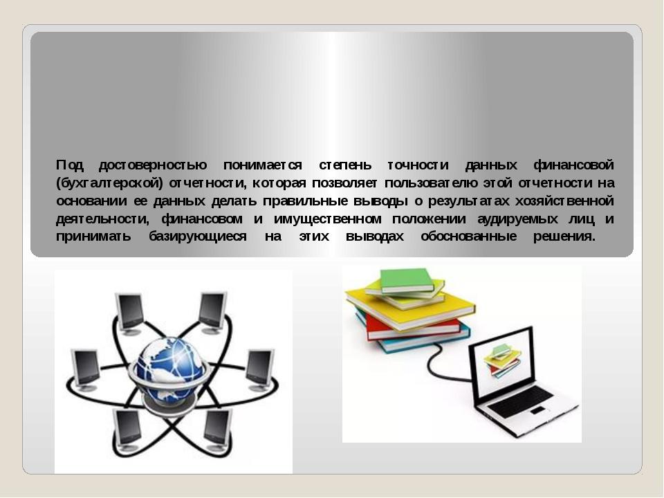 Под достоверностью понимается степень точности данных финансовой (бухгалтерск...