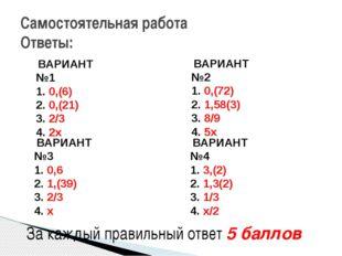 Самостоятельная работа Ответы: ВАРИАНТ №1 0,(6) 0,(21) 2/3 2х ВАРИАНТ №3 0,
