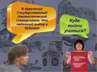 Куда пойти учиться? В Иркутский Государственный Лингвистический Университет.