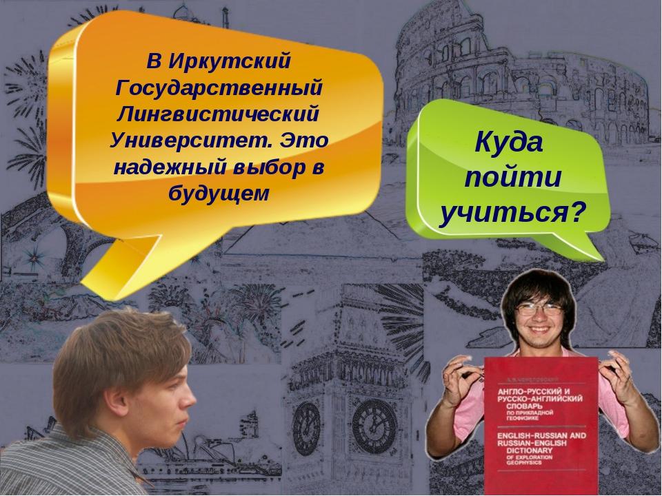 Куда пойти учиться? В Иркутский Государственный Лингвистический Университет....