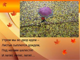 Утром мы во двор идем – Листья сыплются дождем, Под ногами шелестят И летят,