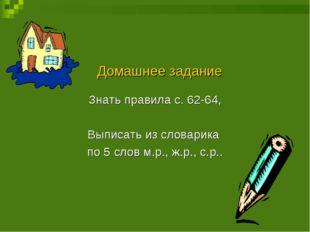 Домашнее задание Знать правила с. 62-64, Выписать из словарика по 5 слов м.р