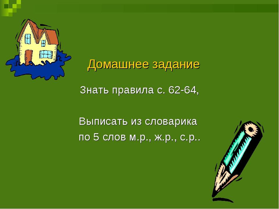Домашнее задание Знать правила с. 62-64, Выписать из словарика по 5 слов м.р...
