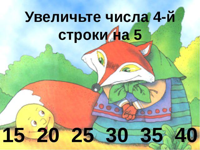 Увеличьте числа 4-й строки на 5 15 20 25 30 35 40