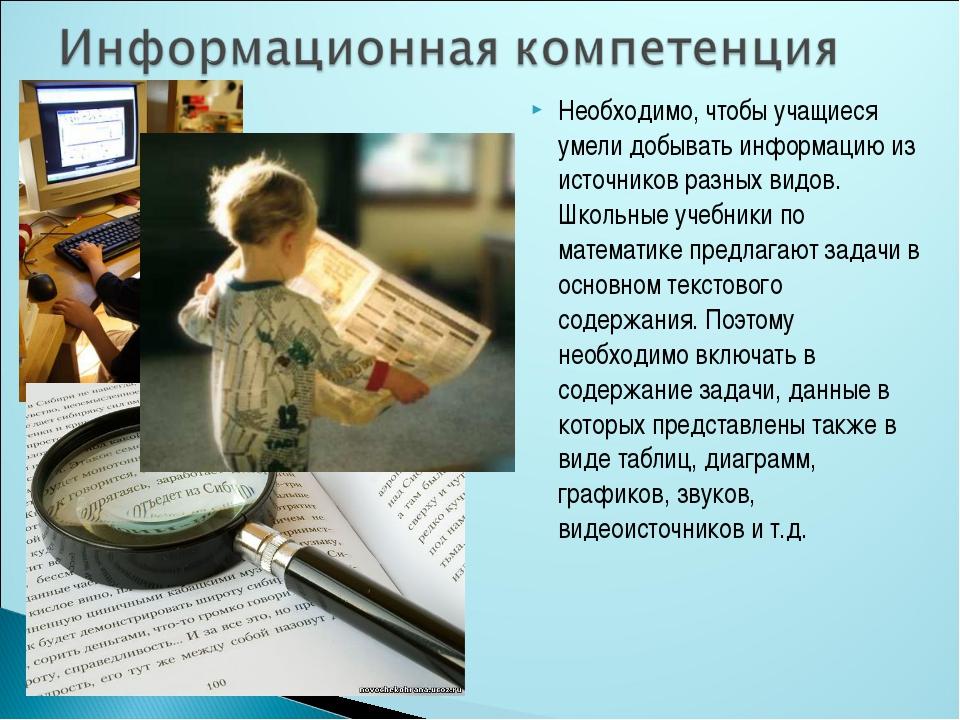 Необходимо, чтобы учащиеся умели добывать информацию из источников разных вид...