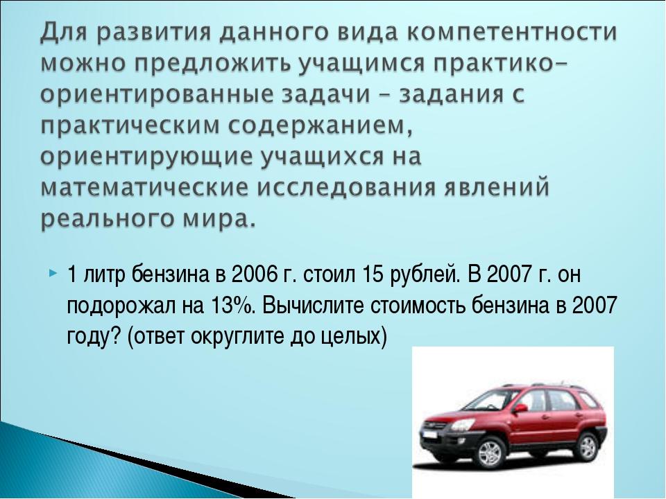1 литр бензина в 2006 г. стоил 15 рублей. В 2007 г. он подорожал на 13%. Вычи...