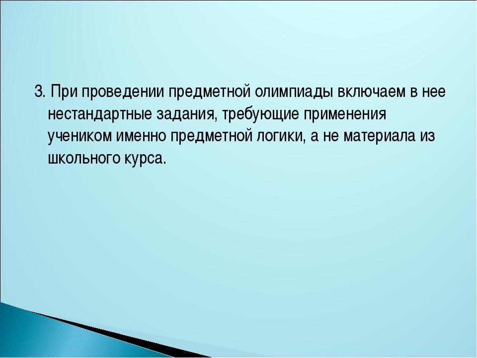 3. При проведении предметной олимпиады включаем в нее нестандартные задания,...
