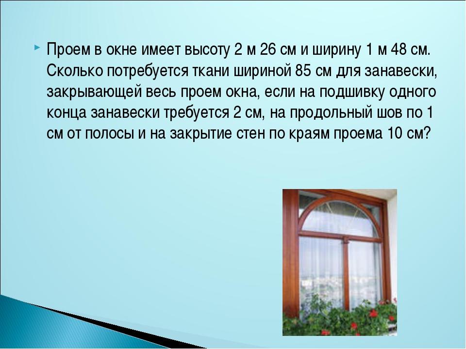 Проем в окне имеет высоту 2 м 26 см и ширину 1 м 48 см. Сколько потребуется т...
