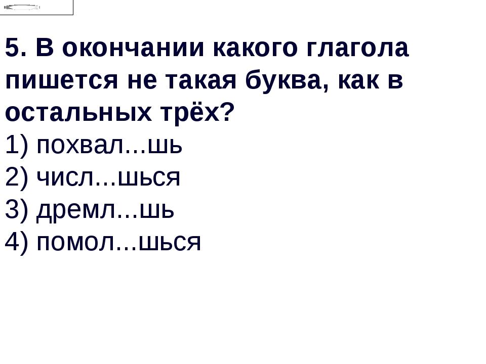 5.В окончании какого глагола пишется не такая буква, как в остальных трёх? 1...