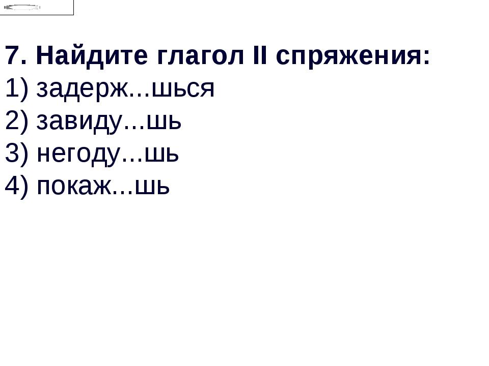7.Найдите глагол II спряжения: 1) задерж...шься 2) завиду...шь 3) негоду...ш...
