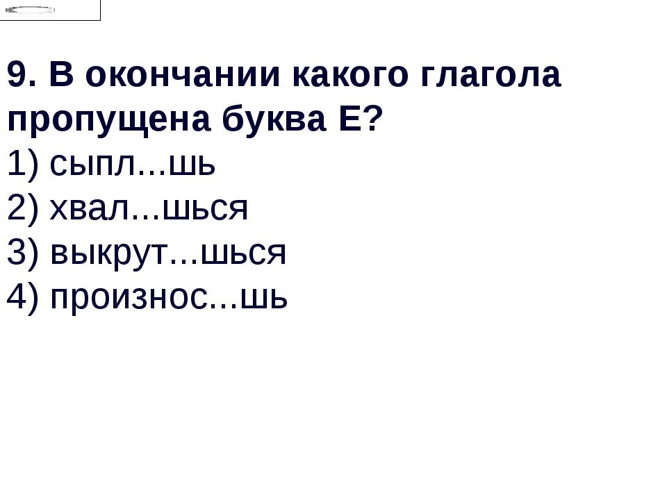 9.В окончании какого глагола пропущена буква Е? 1) сыпл...шь 2) хвал...шься...