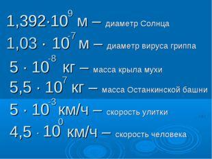 1,392∙10 м – диаметр Солнца 9 1,03 ∙ 10 м – диаметр вируса гриппа -7 5 ∙ 10 к