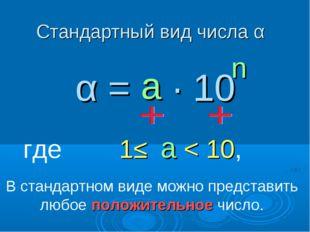 Стандартный вид числа α α = ∙ 10 n где 1≤ < 10, а а В стандартном виде можно