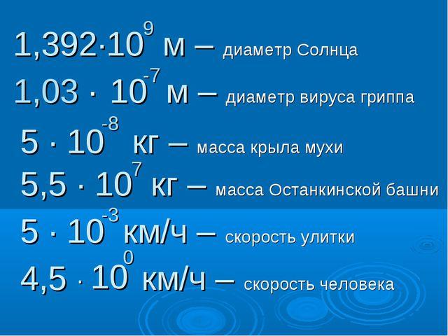 1,392∙10 м – диаметр Солнца 9 1,03 ∙ 10 м – диаметр вируса гриппа -7 5 ∙ 10 к...