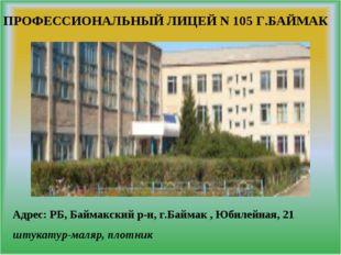 ПРОФЕССИОНАЛЬНЫЙ ЛИЦЕЙ N 105 Г.БАЙМАК Адрес: РБ, Баймакский р-н, г.Баймак , Ю