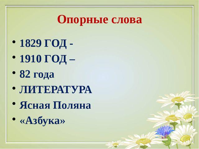 Опорные слова 1829 ГОД - 1910 ГОД – 82 года ЛИТЕРАТУРА Ясная Поляна «Азбука»