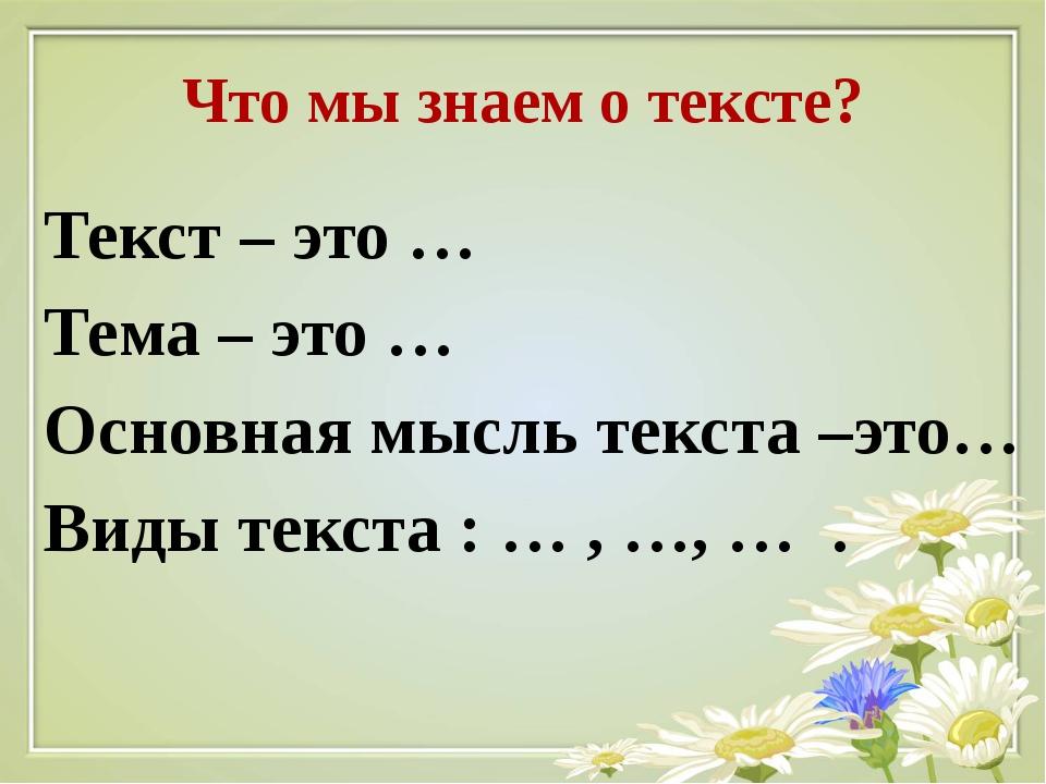 Что мы знаем о тексте? Текст – это … Тема – это … Основная мысль текста –это…...
