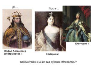 Софья Алексеевна (сестра Петра I) Екатерина I Екатерина II Каким стал внешний