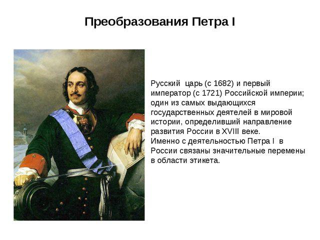 Преобразования Петра I Русский царь (с 1682) и первый император (с 1721) Росс...