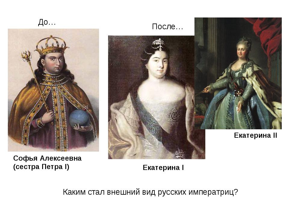 Софья Алексеевна (сестра Петра I) Екатерина I Екатерина II Каким стал внешний...