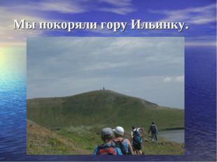 Мы покоряли гору Ильинку.