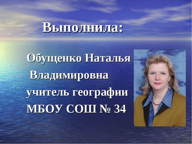 Выполнила: Обущенко Наталья Владимировна учитель географии МБОУ СОШ № 34