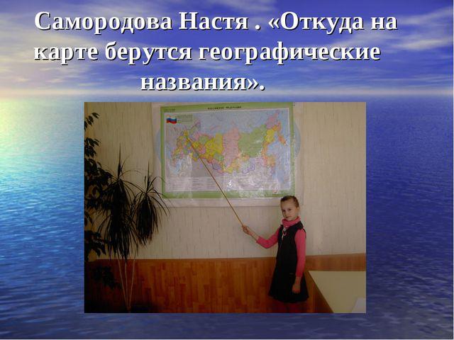 Самородова Настя . «Откуда на карте берутся географические названия».
