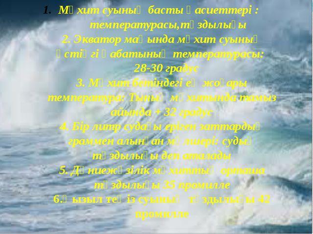 Мұхит суының басты қасиеттері : температурасы,тұздылығы 2. Экватор маңында мұ...