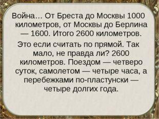 Война… От Бреста до Москвы 1000 километров, от Москвы до Берлина — 1600. Итог