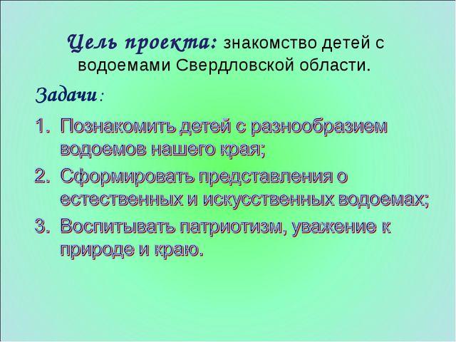 Цель проекта: знакомство детей с водоемами Свердловской области.