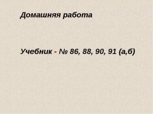 Домашняя работа Учебник - № 86, 88, 90, 91 (а,б)