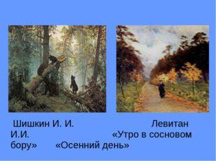 Шишкин И. И. Левитан И.И. «Утро в сосновом бору» «Осенний день»