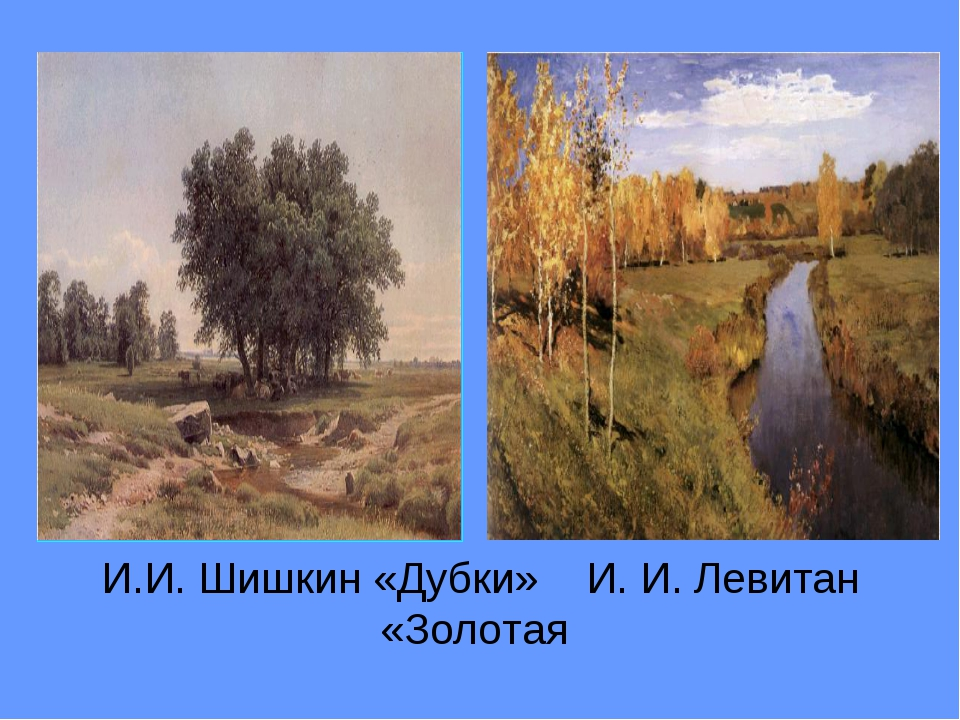И.И. Шишкин «Дубки» И. И. Левитан «Золотая осень»