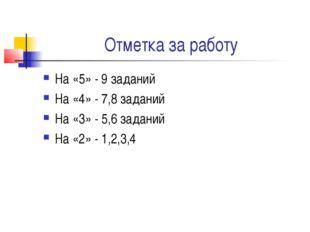 Отметка за работу На «5» - 9 заданий На «4» - 7,8 заданий На «3» - 5,6 задани