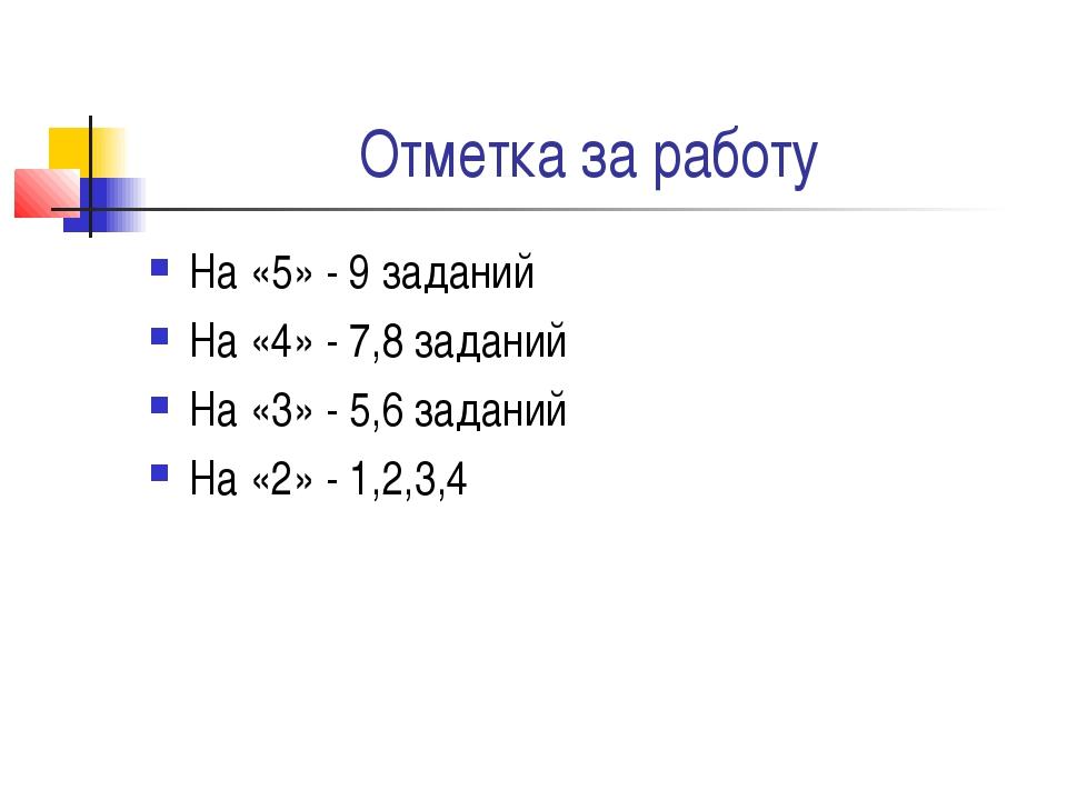 Отметка за работу На «5» - 9 заданий На «4» - 7,8 заданий На «3» - 5,6 задани...