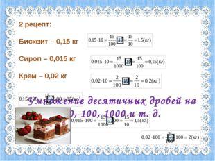 2 рецепт: Бисквит – 0,15 кг Сироп – 0,015 кг Крем – 0,02 кг Умножение десятич
