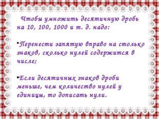Чтобы умножить десятичную дробь на 10, 100, 1000 и т. д. надо: Перенести запя