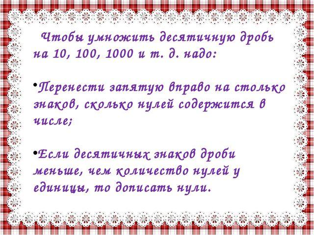 Чтобы умножить десятичную дробь на 10, 100, 1000 и т. д. надо: Перенести запя...