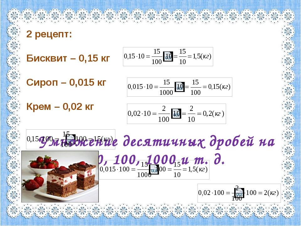 2 рецепт: Бисквит – 0,15 кг Сироп – 0,015 кг Крем – 0,02 кг Умножение десятич...